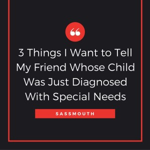 3 Things I Want to Tell My Friend Whose Child Was Just Diagnosed With Special Needs